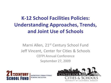 K-12 School Facilities Policies: Understanding Approaches, Trends, and Joint Use of Schools Marni Allen, 21 st Century School Fund Jeff Vincent, Center.