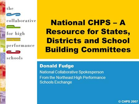 © CHPS 2007 National CHPS – A Resource for States, Districts and School Building Committees Donald Fudge National Collaborative Spokesperson From the Northeast.