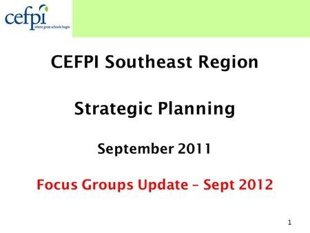 CEFPI Southeast Region Strategic Planning September 2011 Focus Groups Update – Sept 2012 1.