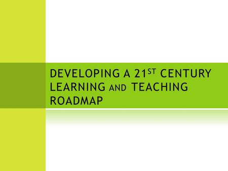 DEVELOPING A 21 ST CENTURY LEARNING AND TEACHING ROADMAP.