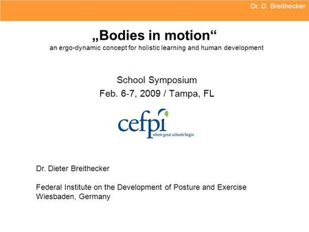 "Dr. D. Breithecker ""Bodies in motion"" an ergo-dynamic concept for holistic learning and human development School Symposium Feb. 6-7, 2009 / Tampa, FL."