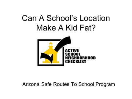 Can A Schools Location Make A Kid Fat? Arizona Safe Routes To School Program.