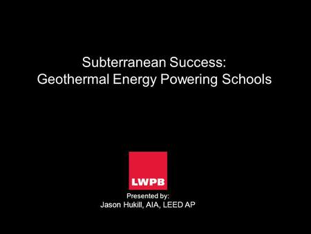 Subterranean Success: Geothermal Energy Powering Schools Presented by: Jason Hukill, AIA, LEED AP.