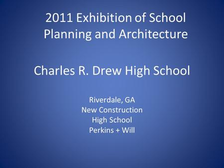 Charles R. Drew High School Riverdale, GA New Construction High School Perkins + Will 2011 Exhibition of School Planning and Architecture.