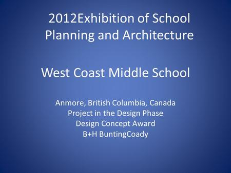West Coast Middle School Anmore, British Columbia, Canada Project in the Design Phase Design Concept Award B+H BuntingCoady 2012Exhibition of School Planning.
