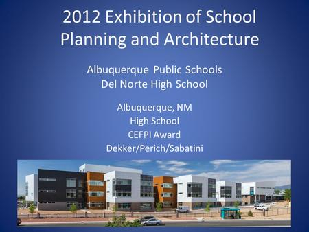 Albuquerque Public Schools Del Norte High School Albuquerque, NM High School CEFPI Award Dekker/Perich/Sabatini 2012 Exhibition of School Planning and.