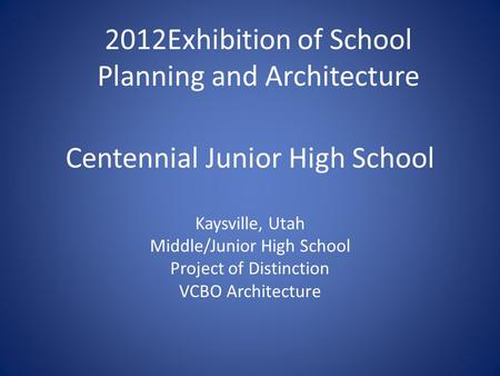 Centennial Junior High School Kaysville, Utah Middle/Junior High School Project of Distinction VCBO Architecture 2012Exhibition of School Planning and.