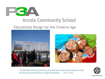 Arcola Community School Educational Design for the Creative Age The illiterate of the 21st century will not be those who cannot read and write, but those.