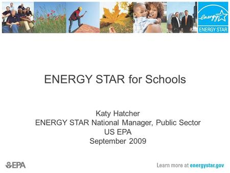 ENERGY STAR for Schools Katy Hatcher ENERGY STAR National Manager, Public Sector US EPA September 2009.