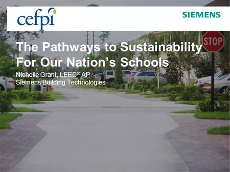 Page 1 September 2009 © Siemens Building Technologies, Inc. 2009 The Pathways to Sustainability For Our Nations Schools Nichelle Grant, LEED ® AP Siemens.