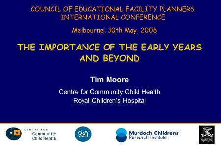 COUNCIL OF EDUCATIONAL FACILITY PLANNERS INTERNATIONAL CONFERENCE Melbourne, 30th May, 2008 THE IMPORTANCE OF THE EARLY YEARS AND BEYOND Tim Moore Centre.