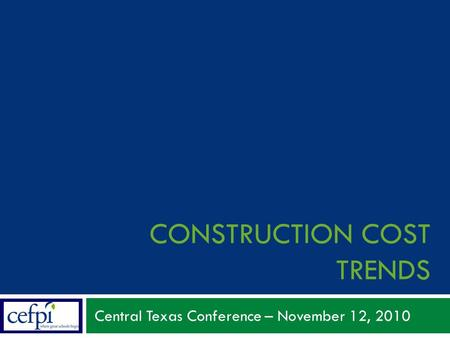 CONSTRUCTION COST TRENDS Central Texas Conference – November 12, 2010.