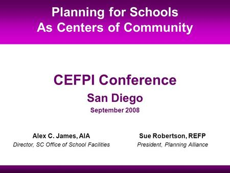 Sue Robertson, REFP President, Planning Alliance Alex C. James, AIA Director, SC Office of School Facilities Planning for Schools As Centers of Community.