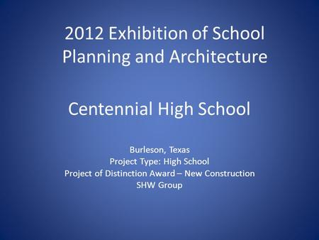 Centennial High School Burleson, Texas Project Type: High School Project of Distinction Award – New Construction SHW Group 2012 Exhibition of School Planning.