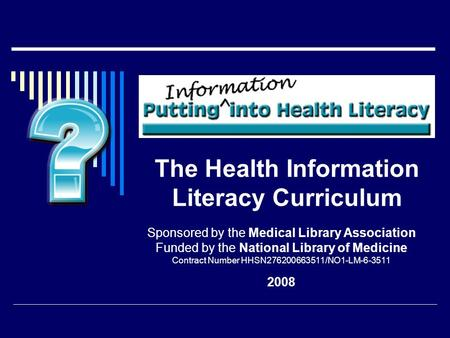 The Health Information Literacy Curriculum Sponsored by the Medical Library Association Funded by the National Library of Medicine Contract Number HHSN276200663511/NO1-LM-6-3511.