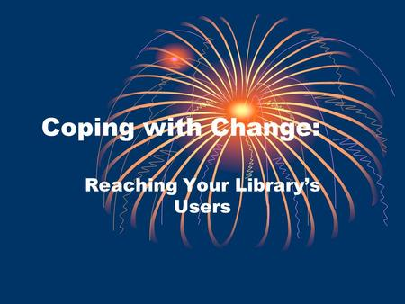 Coping with Change: Reaching Your Librarys Users.