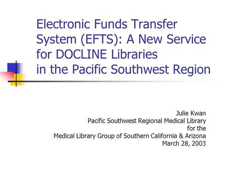 Electronic Funds Transfer System (EFTS): A New Service for DOCLINE Libraries in the Pacific Southwest Region Julie Kwan Pacific Southwest Regional Medical.