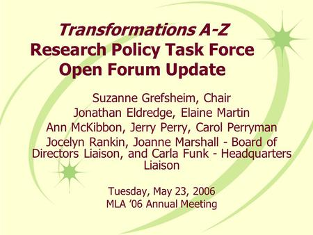 Transformations A-Z Research Policy Task Force Open Forum Update Suzanne Grefsheim, Chair Jonathan Eldredge, Elaine Martin Ann McKibbon, Jerry Perry, Carol.