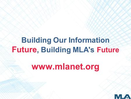 Building Our Information Future, Building MLA's Future www.mlanet.org.
