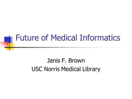 Future of Medical Informatics Janis F. Brown USC Norris Medical Library.