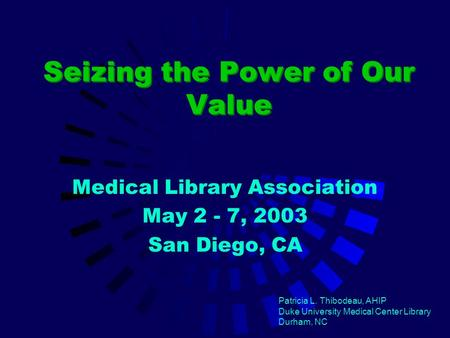 Seizing the Power of Our Value Medical Library Association May 2 - 7, 2003 San Diego, CA Patricia L. Thibodeau, AHIP Duke University Medical Center Library.