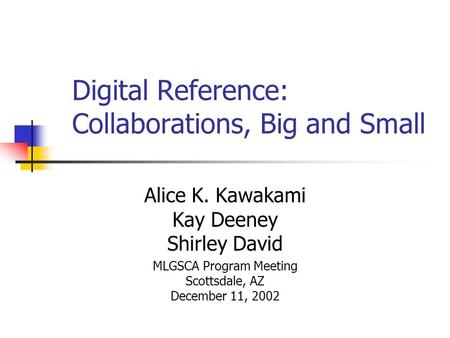 Digital Reference: Collaborations, Big and Small Alice K. Kawakami Kay Deeney Shirley David MLGSCA Program Meeting Scottsdale, AZ December 11, 2002.