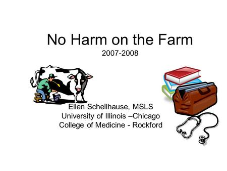 No Harm on the Farm 2007-2008 Ellen Schellhause, MSLS University of Illinois –Chicago College of Medicine - Rockford.