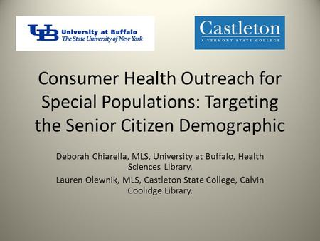 Consumer Health Outreach for Special Populations: Targeting the Senior Citizen Demographic Deborah Chiarella, MLS, University at Buffalo, Health Sciences.