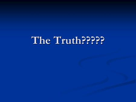 The Truth?????. John 14:6 I am the way, the truth, and the life