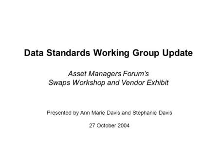 Data Standards Working Group Update Asset Managers Forums Swaps Workshop and Vendor Exhibit 27 October 2004 Presented by Ann Marie Davis and Stephanie.