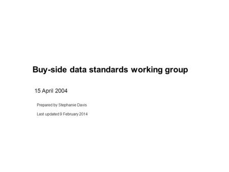 Buy-side data standards working group 15 April 2004 Prepared by Stephanie Davis Last updated 9 February 2014.