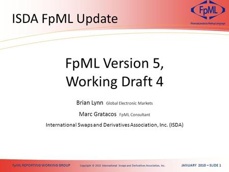 FpML REPORTING WORKING GROUP Copyright © 2010 International Swaps and Derivatives Association, Inc. JANUARY 2010 – SLIDE 1 ISDA FpML Update Brian Lynn.