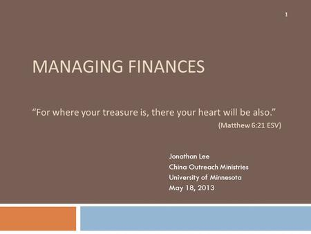 MANAGING FINANCES For where your treasure is, there your heart will be also. (Matthew 6:21 ESV) Jonathan Lee China Outreach Ministries University of Minnesota.