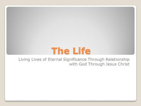 The Life Living Lives of Eternal Significance Through Relationship with God Through Jesus Christ.