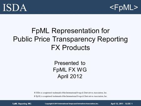 April 12, 2011 - SLIDE 1 Copyright © 2011 International Swaps and Derivatives Association, Inc. FpML Reporting WG FpML Representation for Public Price.