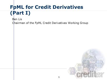 1 FpML for Credit Derivatives (Part I) Ben Lis Chairman of the FpML Credit Derivatives Working Group.