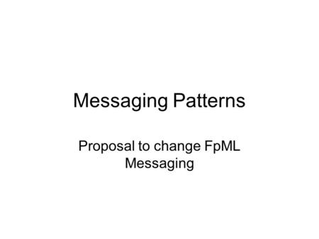 Messaging Patterns Proposal to change FpML Messaging.