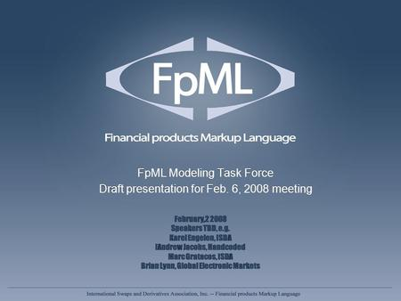 FpML Modeling Task Force Draft presentation for Feb. 6, 2008 meeting FpML Modeling Task Force Draft presentation for Feb. 6, 2008 meeting February,2 2008.