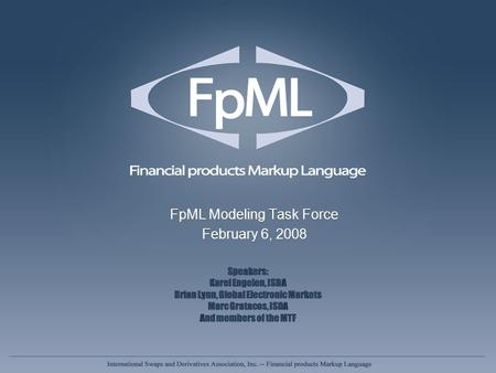 FpML Modeling Task Force February 6, 2008 FpML Modeling Task Force February 6, 2008 Speakers: Karel Engelen, ISDA Brian Lynn, Global Electronic Markets.