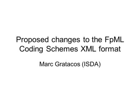 Proposed changes to the FpML Coding Schemes XML format Marc Gratacos (ISDA)