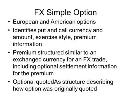 FX Simple Option European and American options Identifies put and call currency and amount, exercise style, premium information Premium structured similar.