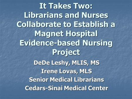 It Takes Two: Librarians and Nurses Collaborate to Establish a Magnet Hospital Evidence-based Nursing Project DeDe Leshy, MLIS, MS Irene Lovas, MLS Senior.