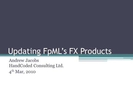 Updating FpMLs FX Products Andrew Jacobs HandCoded Consulting Ltd. 4 th Mar, 2010.