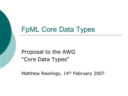 FpML Core Data Types Proposal to the AWG Core Data Types Matthew Rawlings, 14 th February 2007.