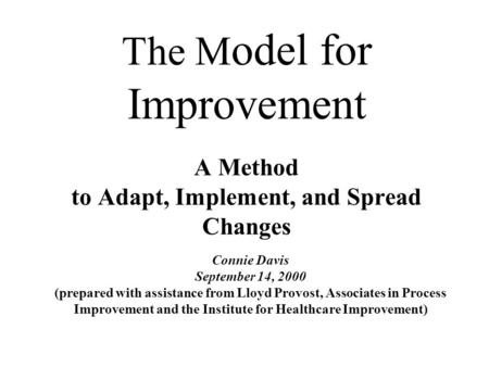 The M odel for Improvement A Method to Adapt, Implement, and Spread Changes Connie Davis September 14, 2000 (prepared with assistance from Lloyd Provost,