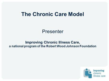 The Chronic Care Model Presenter Improving Chronic Illness Care, a national program of the Robert Wood Johnson Foundation.