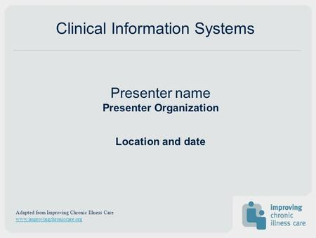Presenter name Presenter Organization Location and date Clinical Information Systems Adapted from Improving Chronic Illness Care www.improvingchroniccare.org.