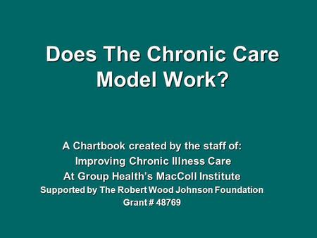 Does The Chronic Care Model Work? A Chartbook created by the staff of: Improving Chronic Illness Care Improving Chronic Illness Care At Group Healths MacColl.