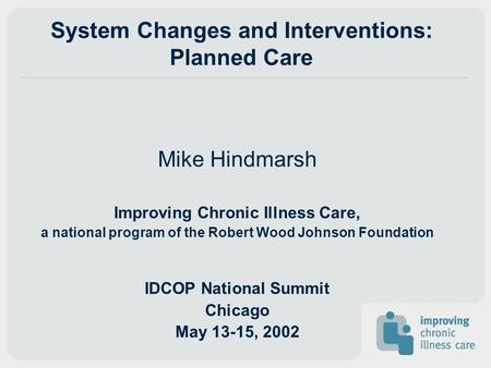System Changes and Interventions: Planned Care Mike Hindmarsh Improving Chronic Illness Care, a national program of the Robert Wood Johnson Foundation.