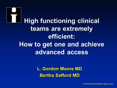 © 2004 Institute for Healthcare Improvement High functioning clinical teams are extremely efficient: How to get one and achieve advanced access L. Gordon.